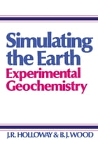 Simulating the Earth: Experimental Geochemistry by J. Holloway