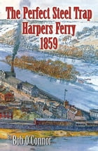 The Perfect Steel Trap Harpers Ferry 1859 by Bob O'Connor