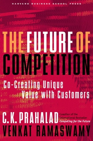 The Future of Competition Co-Creating Unique Value With Customers