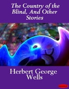 The Country of the Blind, And Other Stories by Herbert George Wells