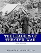 The Leaders of the Civil War: The Lives of Abraham Lincoln, Ulysses S. Grant, William Tecumseh Sherman, Jefferson Davis, Robert E. Lee, and Stonewall  by Charles River Editors