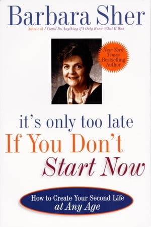 It's Only Too Late If You Don't Start Now HOW TO CREATE YOUR SECOND LIFE AT ANY AGE