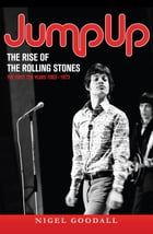 Jump Up - The Rise of the Rolling Stones: The First Ten Years: 1963-1973 by Nigel Goodall