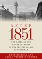 After 1851: The Material and Visual Cultures of the Crystal Palace at Sydenham by Kate Nichols