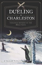 Dueling in Charleston: Violence Refined in the Holy City by J. Grahame Long