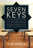 Seven Keys to a Positive Learning Environment in Your Classroom by Tom Hierck
