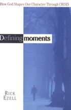 Defining Moments: How God Shapes Our Character Through Crisis by Rick Ezell