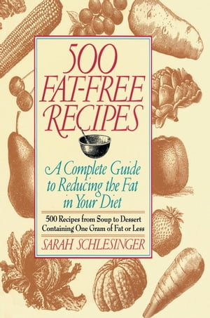 500 Fat Free Recipes A Complete Guide to Reducing the Fat in Your Diet