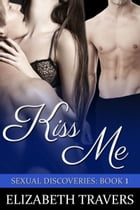 Kiss Me (Sexual Discoveries Series: Book 1) by Elizabeth Travers