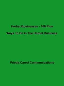 Book Herbal Businesses- 100 Plus Ways To Be In The Herbal Business by Frieda Carrol Communications