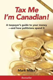 Tax Me I'm Canadian!: A Taxpayer's Guide to Your Money and How Politicians Spend It