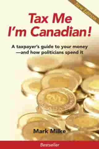 Tax Me I'm Canadian!: A Taxpayer's Guide to Your Money and How Politicians Spend It by Mark Milke