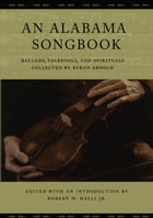 An Alabama Songbook: Ballads, Folksongs, and Spirituals Collected by Byron Arnold by Robert W. Halli Jr.