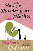 How Not to Murder Your Mother by Stephanie Calman