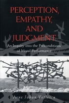 Perception, Empathy, and Judgment: An Inquiry into the Preconditions of Moral Performance by Arne Johan Vetlesen