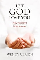 Let God Love You: Why We Don't; How We Can by Wendy Ulrich