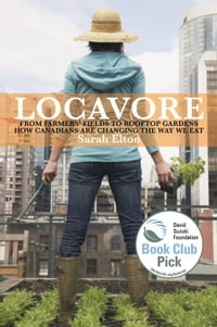 Locavore: From Farmers' Fields to Rooftop Gardens-How Canadians are Changing the Way We Eat