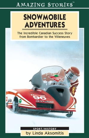 Snowmobile Adventures: The Incredible Canadian Success from Bombardier to the Villeneuves by Linda Aksomitis