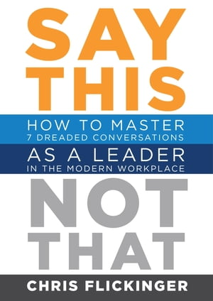 Say This, Not That: How to Master 7 Dreaded Conversations As a Leader in the Modern Workplace