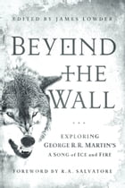 Beyond the Wall: Exploring George R. R. Martin's A Song of Ice and Fire, From A Game of Thrones to…