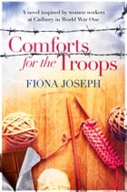 Comforts For The Troops: A novel inspired by women workers at Cadbury in World War One by Fiona Joseph