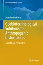 Geobiotechnological Solutions to Anthropogenic Disturbances: A Caribbean Perspective by Mark Anglin Harris
