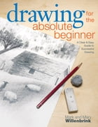 Drawing for the Absolute Beginner: A Clear & Easy Guide to Successful Drawing: A Clear & Easy Guide to Successful Drawing by Mark Willenbrink