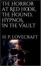 The Horror at Red Hook, The Hound, Hypnos, In the Vault, by H. P. Lovecraft