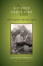 A Fierce Green Fire: Aldo Leopold's Life and Legacy