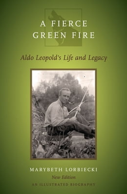 Book A Fierce Green Fire: Aldo Leopold's Life and Legacy by Marybeth Lorbiecki