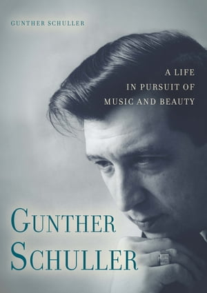 Gunther Schuller A Life in Pursuit of Music and Beauty