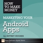 How to Make Money Marketing Your Android Apps by Jeffrey Hughes