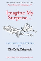 Imagine My Surprise...: Unpublished Letters to The Daily Telegraph by Iain Hollingshead