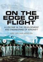 On the Edge of Flight: A Lifetime in the Development and Engineering of Aircraft by Eric William Absolon