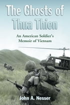 The Ghosts of Thua Thien: An American Soldier's Memoir of Vietnam by John A. Nesser