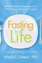 Fasting for Life: Medical Proof Fasting Reduces Risk of Heart Disease, Cancer, and Diabetes by Francis E. Umesiri, PhD