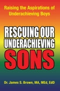 9781456880040 - Dr. James S. Brown MA, MEd, EdD: Rescuing our Underachieving Sons - كتاب