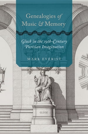 Genealogies of Music and Memory: Gluck in the 19th-Century Parisian Imagination by Mark Everist