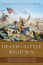 Death at the Little Bighorn: A New Look at Custer, His Tactics, and the Tragic Decisions Made at The Last Stand by Phillip Thomas Tucker, PhD