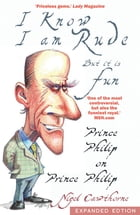Prince Philip: I Know I am Rude, But I Like It: The Royals and the Rest of Us as Seen By Prince Philip by Nigel Cawthorne