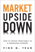Market Upside Down: How to Invest Profitably in a Shrinking Economy: How to Invest Profitably in a Shrinking Economy by Vinh Q. Tran