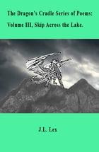 The Dragon's Cradle Series of Poems: Volume III, Skip Across the Lake. by J.L. Lex