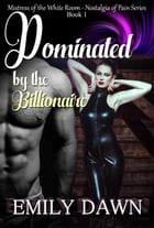 Dominated by the Billionaire - Mistress of the White Room Nostalgia of Pain Series: Nostalgia of Pain Billionaire Domination Series, #1 by Emily Dawn