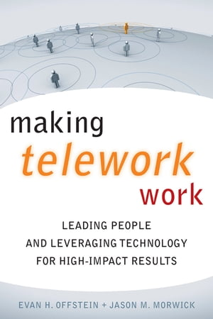 Making Telework Work Leading People and Leveraging Technology for High-Impact Results