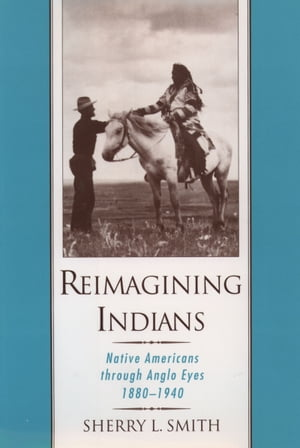 Reimagining Indians Native Americans through Anglo Eyes,  1880-1940