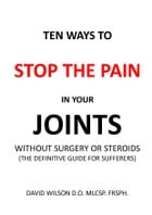 Ten Ways to Stop The Pain in Your Joints Without Surgery or Steroids.: The Definitive Guide for Sufferers. by David Wilson