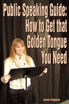 Public Speaking Guide: How to Get that Golden Tongue You Need by James Simpson
