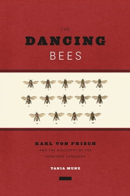 Book The Dancing Bees: Karl von Frisch and the Discovery of the Honeybee Language by Tania Munz