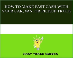 HOW TO MAKE FAST CASH WITH YOUR CAR, VAN, OR PICKUP TRUCK by Alexey