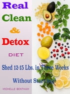 Real Clean & Detox Diet: Shed 12-15 Lbs. in Three Weeks Without Starving! by Michelle Bentham